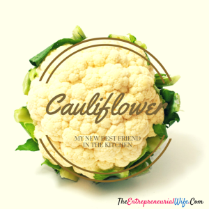 Cauliflower is my new best friend in the kitchen says the entrepreneurial wife